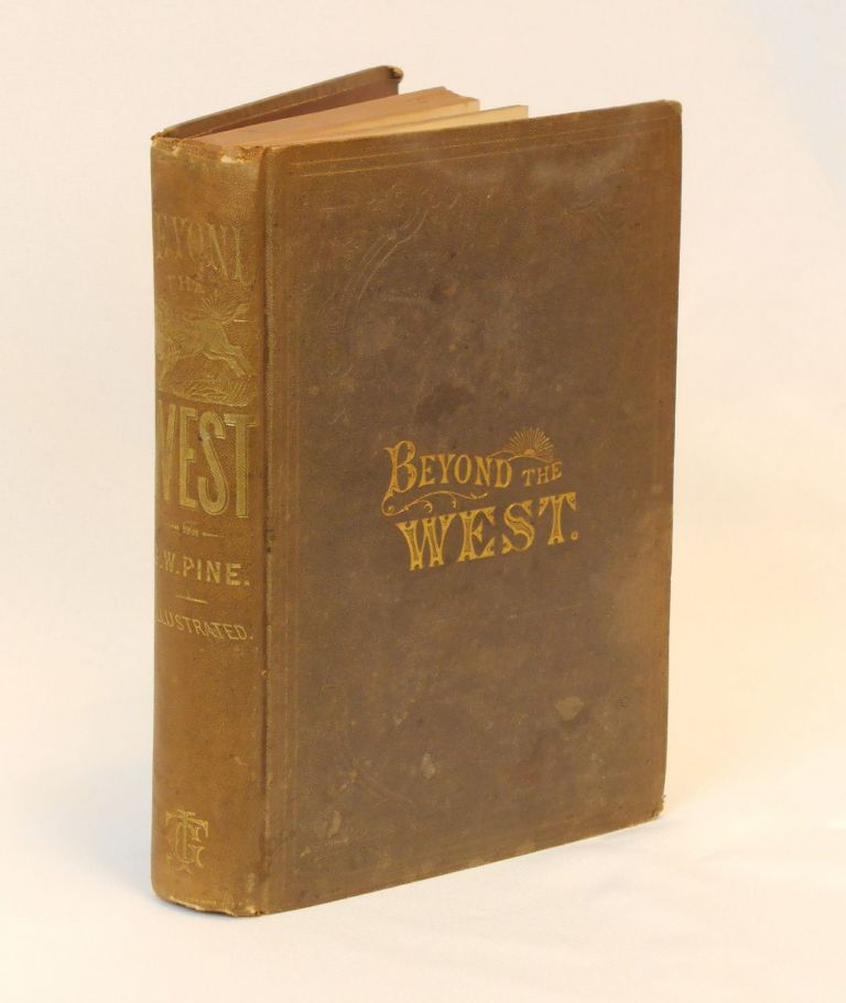 Beyond the West; Containing An Account of Two Years' Travel in That Other Half of Our Great Continent Far Beyond The Old West. George W. Pine.