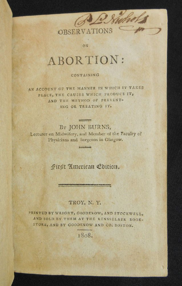 Observations on Abortion; Containing an Account of the Manner in Which It Takes Place, the Causes Which Produce It, and the Method of Preventing or Treating It. John Burns.