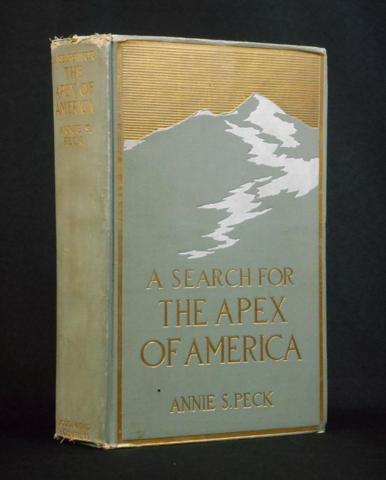 A Search for The Apex of America; High Mountain Climbing in Peru and Bolivia. Annie S. Peck.