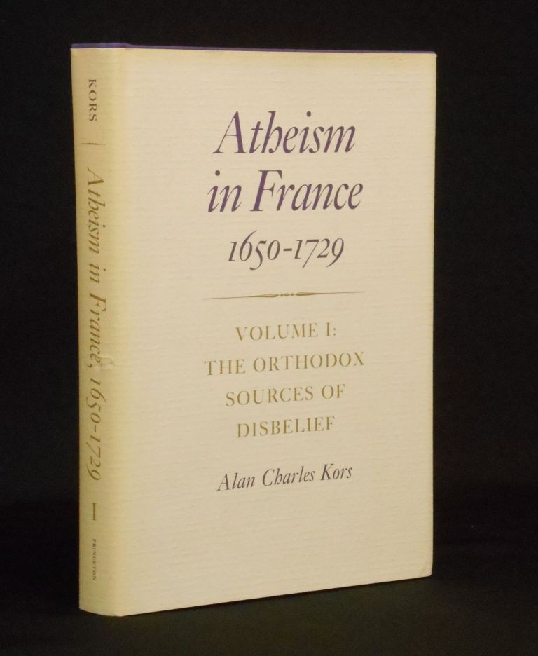 Atheism in France, 1650-1729; Volume I: The Orthodox Sources of Disbelief. Alan Charles Kors.