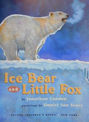 Ice Bear and Little Fox (Limited Edition, SIGNED BY AUTHOR AND ILLUSTRATOR). Jonathan London,...