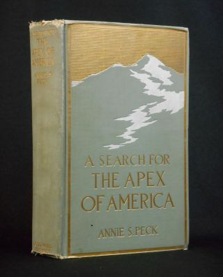 A Search for The Apex of America; High Mountain Climbing in Peru and Bolivia. Annie S. Peck