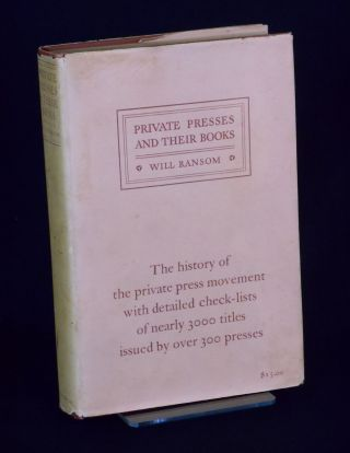 Private Presses and Their Books; The History of the Private Press Movement with detailed check-lists of nearly 3000 titles issued by over 300 presses. Will Ransom.
