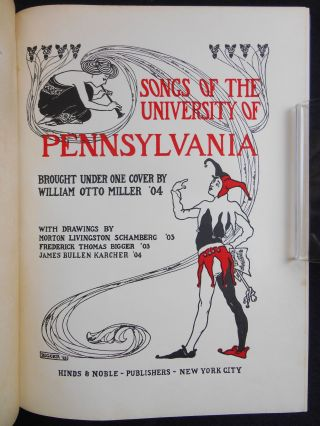 Songs of the University of Pennsylvania; Brought Under One Cover by William Otto Miller '04, With Drawings by Morton Livingston Schamberg '03, Frederick Thomas Bigger '03, James Bullen Karcher '04